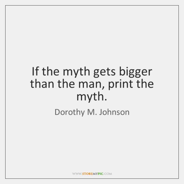 If the myth gets bigger than the man, print the myth.