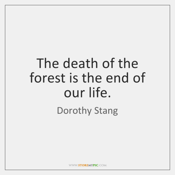 The death of the forest is the end of our life.