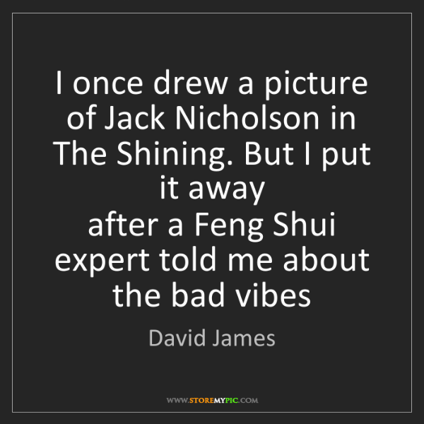 David James: I once drew a picture of Jack Nicholson in The Shining....