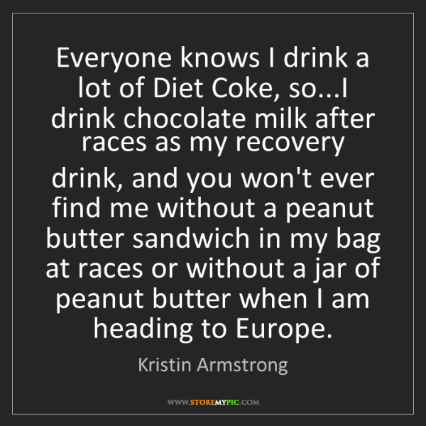 Kristin Armstrong: Everyone knows I drink a lot of Diet Coke, so...I drink...
