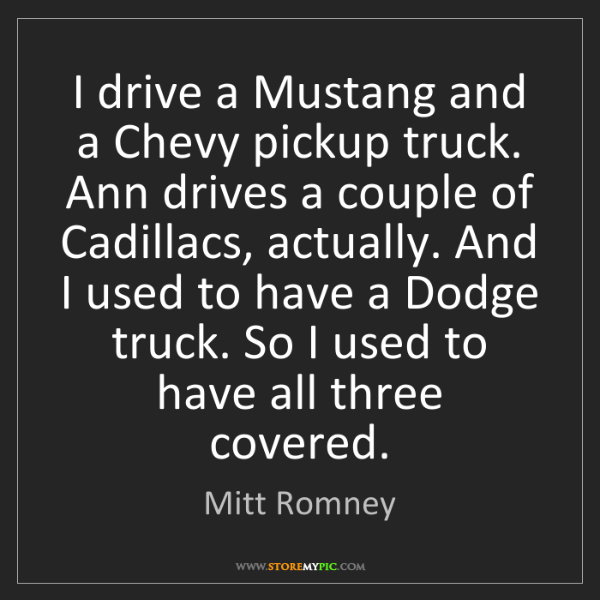 Mitt Romney: I drive a Mustang and a Chevy pickup truck. Ann drives...