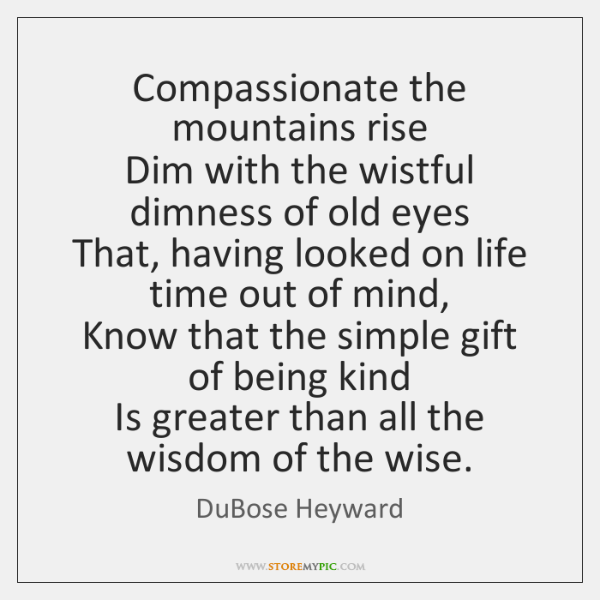 Compassionate the mountains rise  Dim with the wistful dimness of old eyes  ...