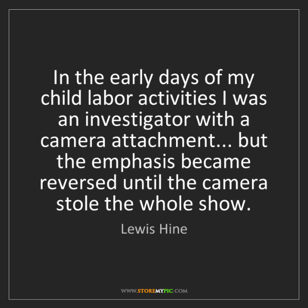 Lewis Hine: In the early days of my child labor activities I was...