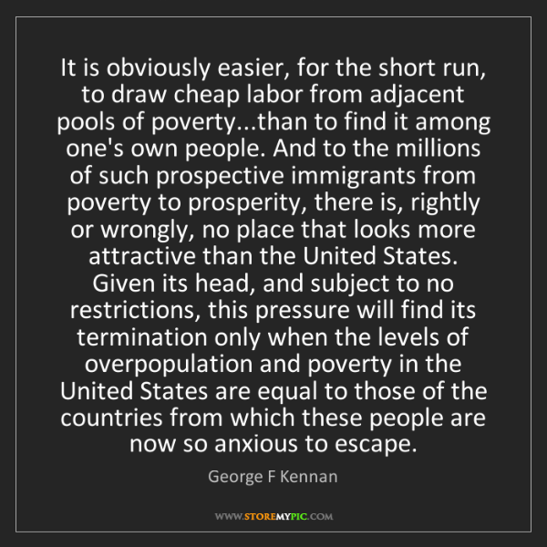 George F Kennan: It is obviously easier, for the short run, to draw cheap...
