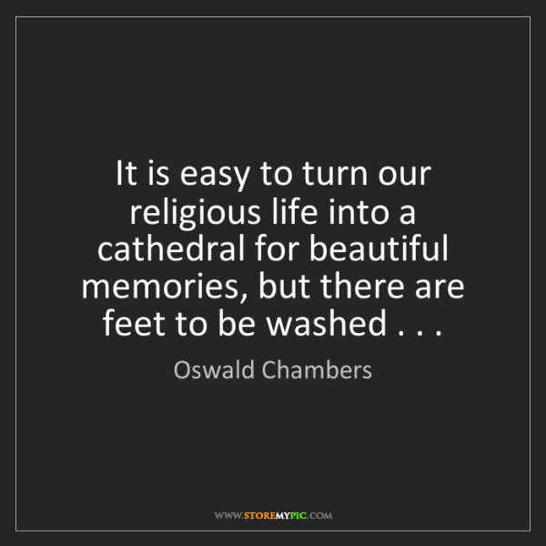 Oswald Chambers: It is easy to turn our religious life into a cathedral...