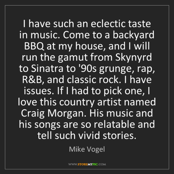 Mike Vogel: I have such an eclectic taste in music. Come to a backyard...