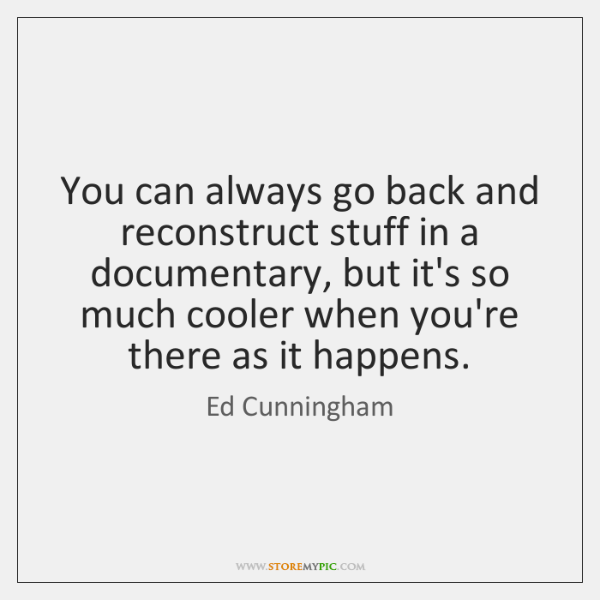 You can always go back and reconstruct stuff in a documentary, but ...