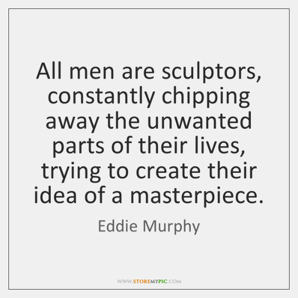 All men are sculptors, constantly chipping away the unwanted parts of their ...