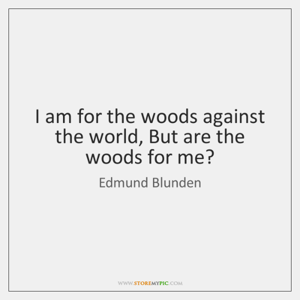 I am for the woods against the world, But are the woods ...