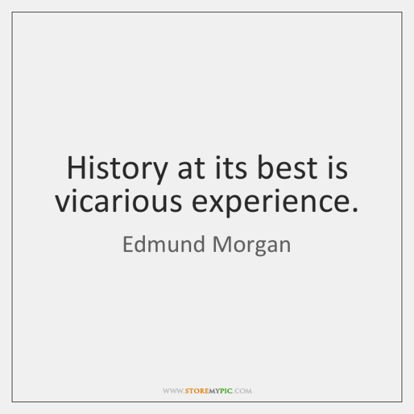 History at its best is vicarious experience.
