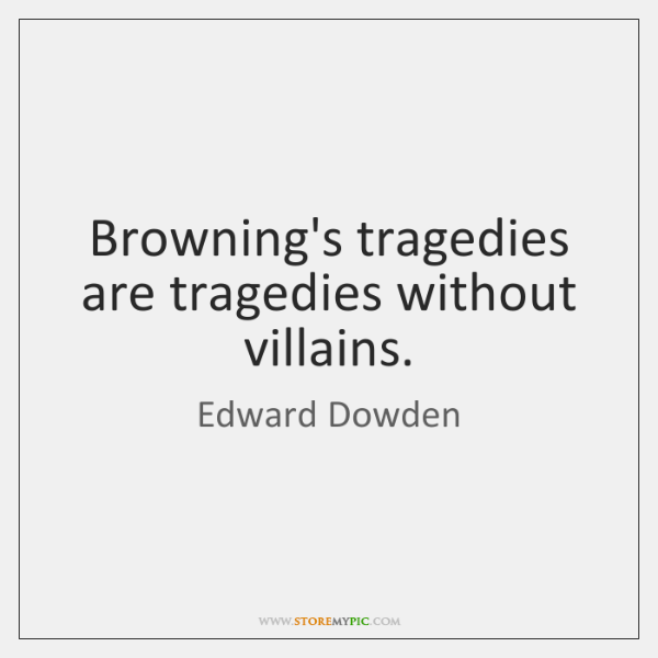 Browning's tragedies are tragedies without villains.