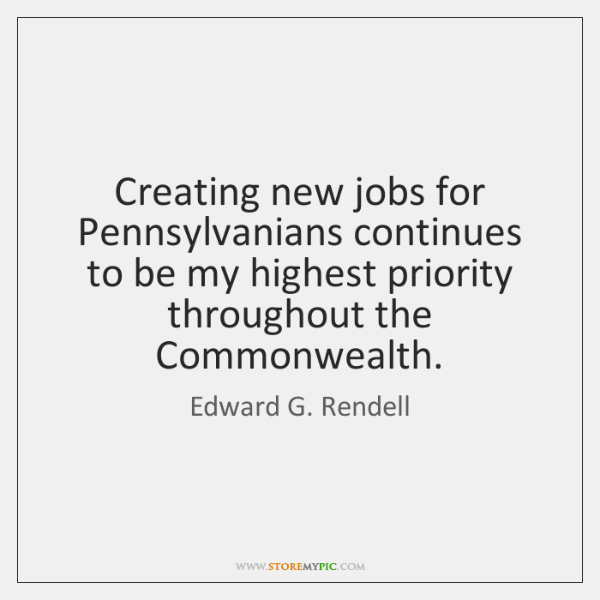 Creating new jobs for Pennsylvanians continues to be my highest priority throughout ...