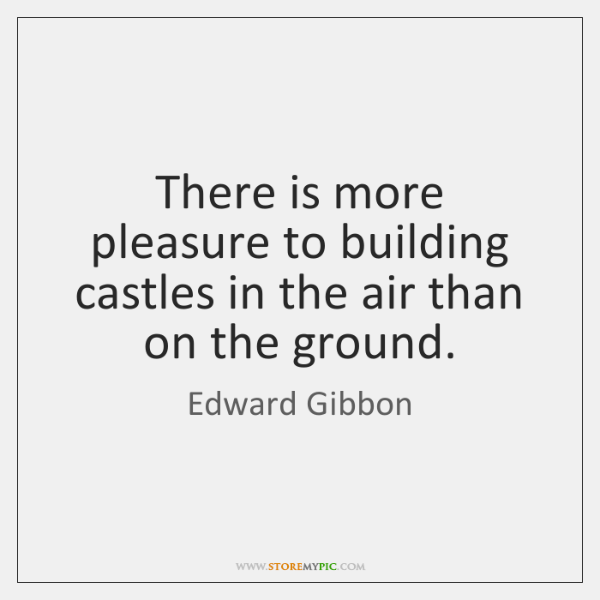 There is more pleasure to building castles in the air than on ...