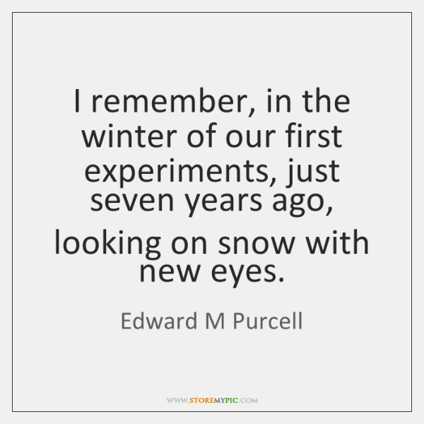 I remember, in the winter of our first experiments, just seven years ...