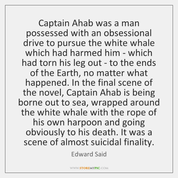 Captain Ahab was a man possessed with an obsessional drive to pursue ...