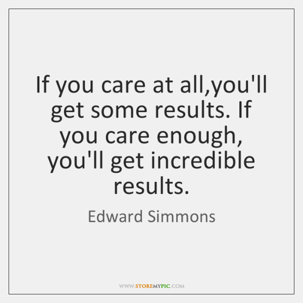 If you care at all,you'll get some results. If you care ...