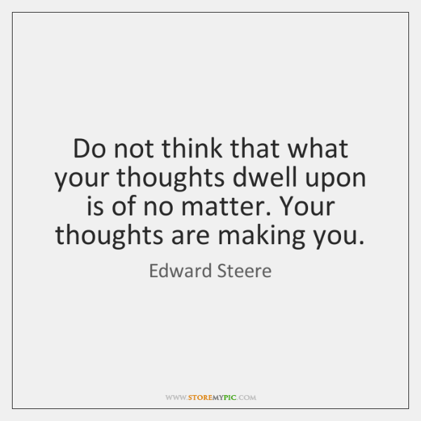 Do not think that what your thoughts dwell upon is of no ...