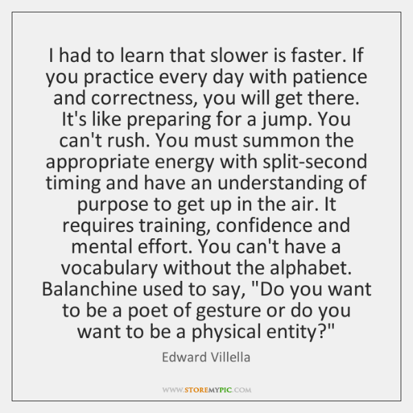 I had to learn that slower is faster. If you practice every ...