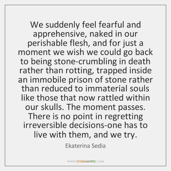 We suddenly feel fearful and apprehensive, naked in our perishable flesh, and ...
