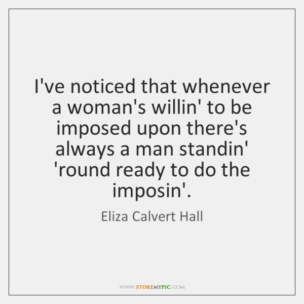 I've noticed that whenever a woman's willin' to be imposed upon there's ...