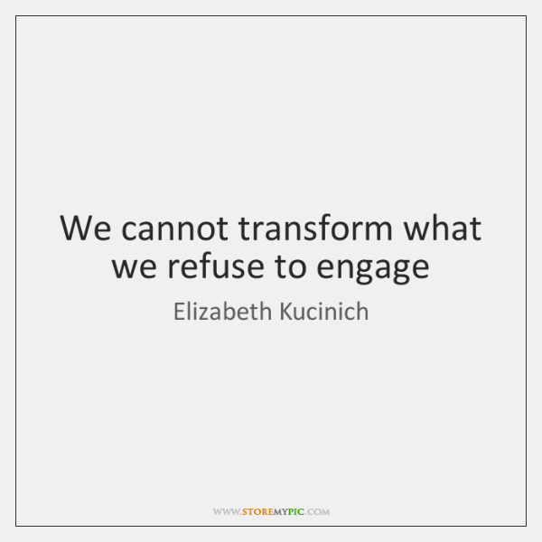 We cannot transform what we refuse to engage