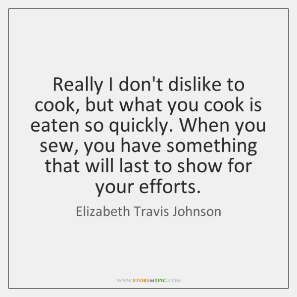 Really I don't dislike to cook, but what you cook is eaten ...