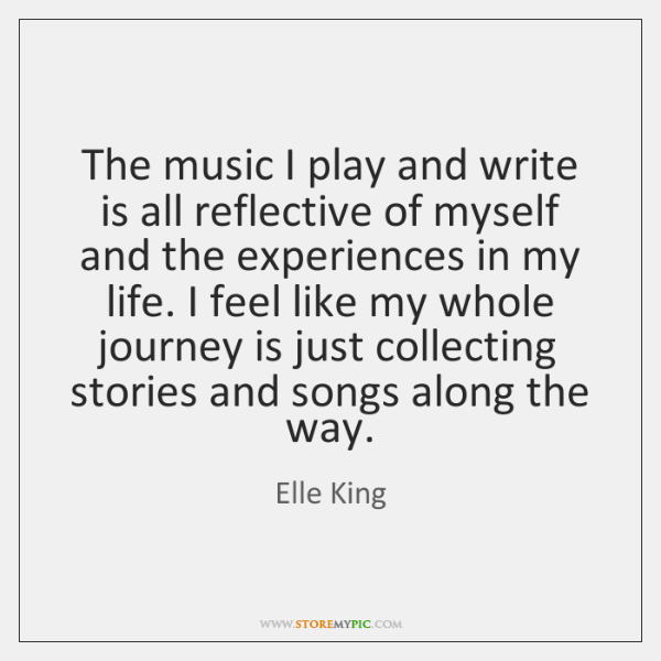The music I play and write is all reflective of myself and ...