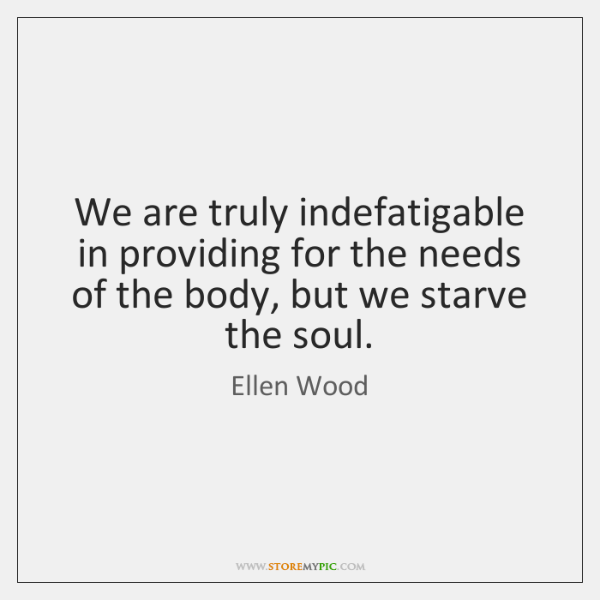 We are truly indefatigable in providing for the needs of the body, ...