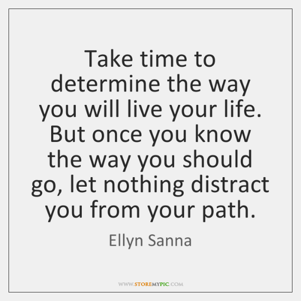 Take time to determine the way you will live your life. But ...