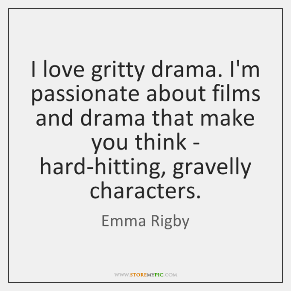 I love gritty drama. I'm passionate about films and drama that make ...