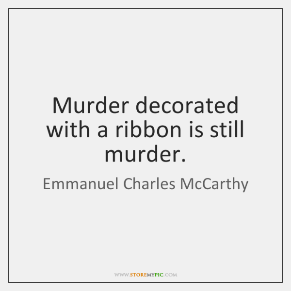 Murder decorated with a ribbon is still murder.