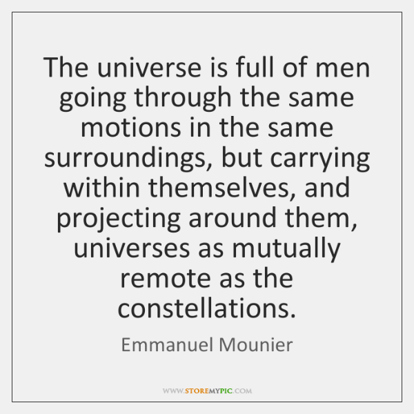 The universe is full of men going through the same motions in ...