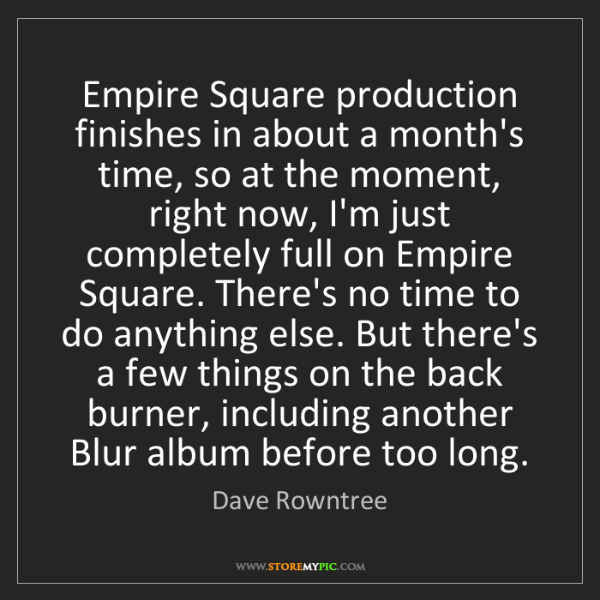 Dave Rowntree: Empire Square production finishes in about a month's...