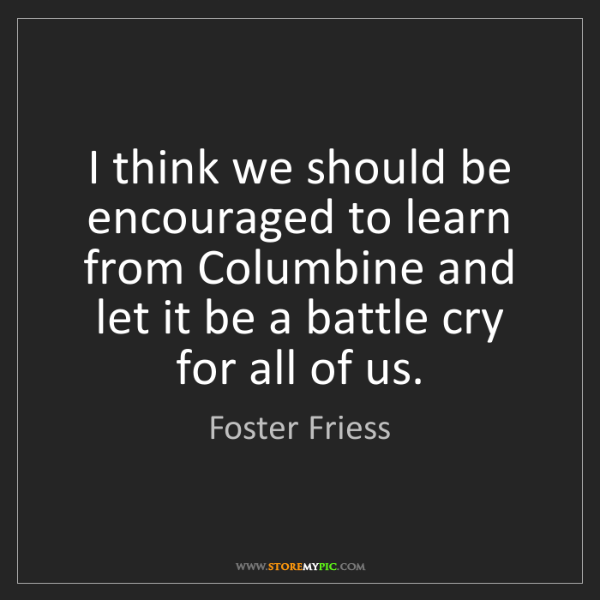 Foster Friess: I think we should be encouraged to learn from Columbine...
