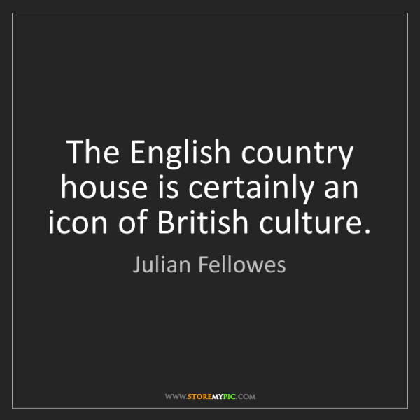 Julian Fellowes: The English country house is certainly an icon of British...