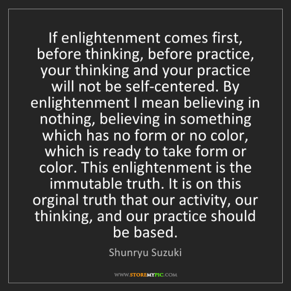 Shunryu Suzuki: If enlightenment comes first, before thinking, before...