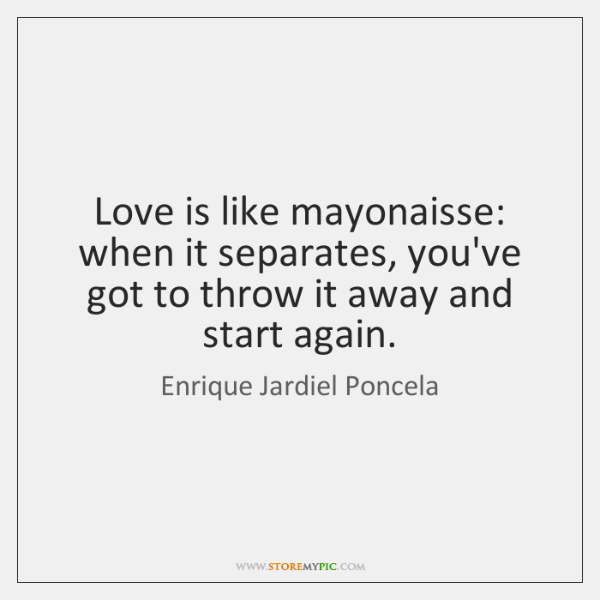 Love is like mayonaisse: when it separates, you've got to throw it ...