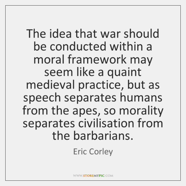 The idea that war should be conducted within a moral framework may ...