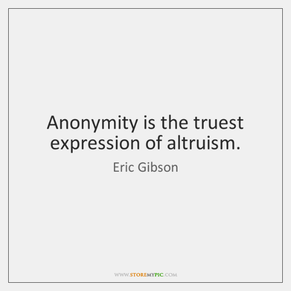 Anonymity is the truest expression of altruism.