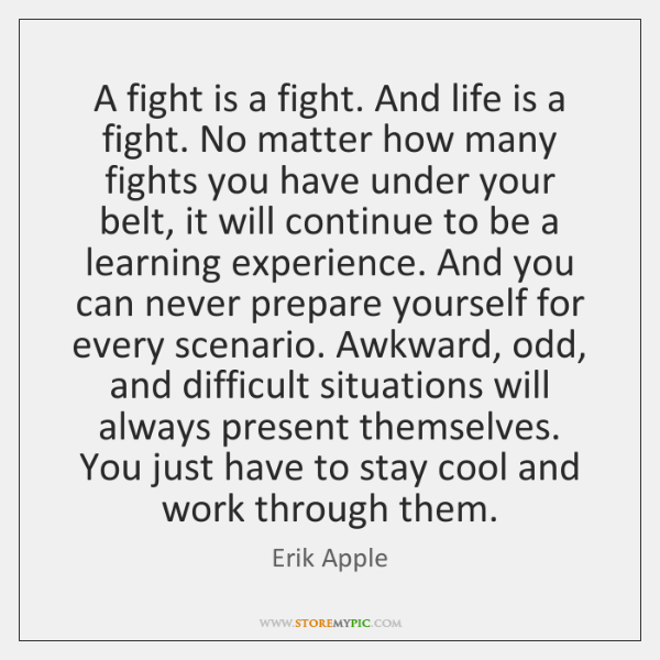 A fight is a fight. And life is a fight. No matter ...