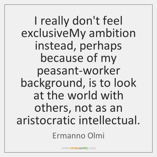 I really don't feel exclusiveMy ambition instead, perhaps because of my peasant-worker ...