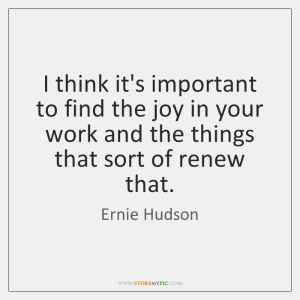 I think it's important to find the joy in your work and ...