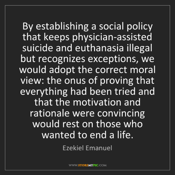 Ezekiel Emanuel: By establishing a social policy that keeps physician-assisted...