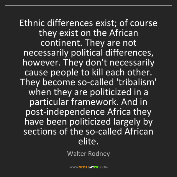 Walter Rodney: Ethnic differences exist; of course they exist on the...