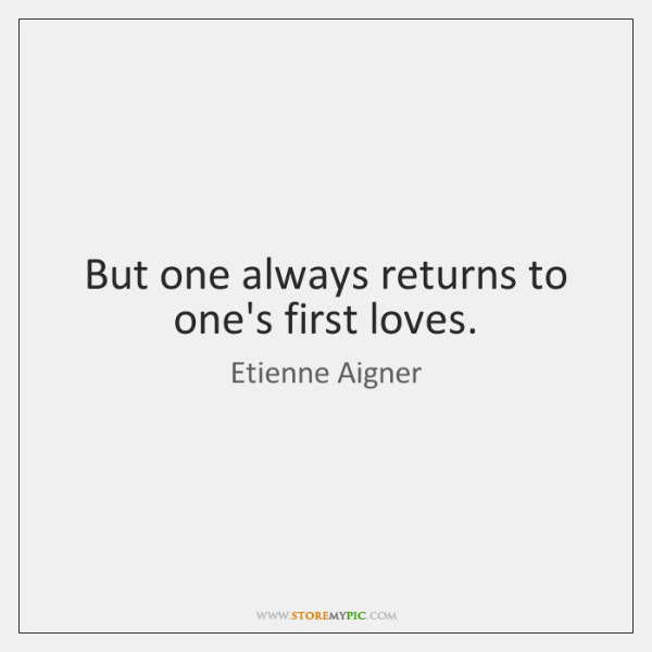 But one always returns to one's first loves.