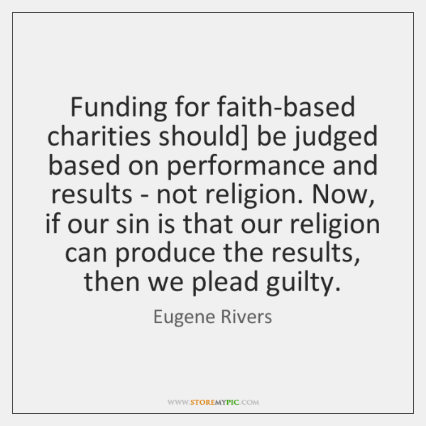 Funding for faith-based charities should] be judged based on performance and results ...