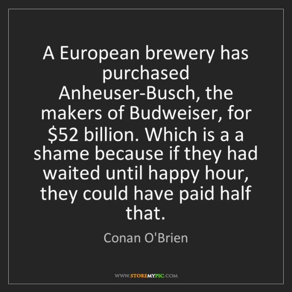 Conan O'Brien: A European brewery has purchased Anheuser-Busch, the...