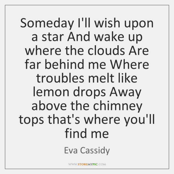 Someday I'll wish upon a star And wake up where the clouds ...