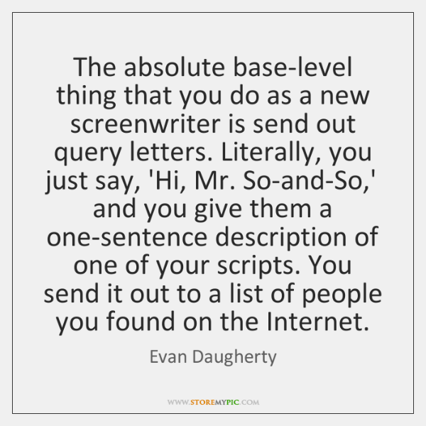 The absolute base-level thing that you do as a new screenwriter is ...