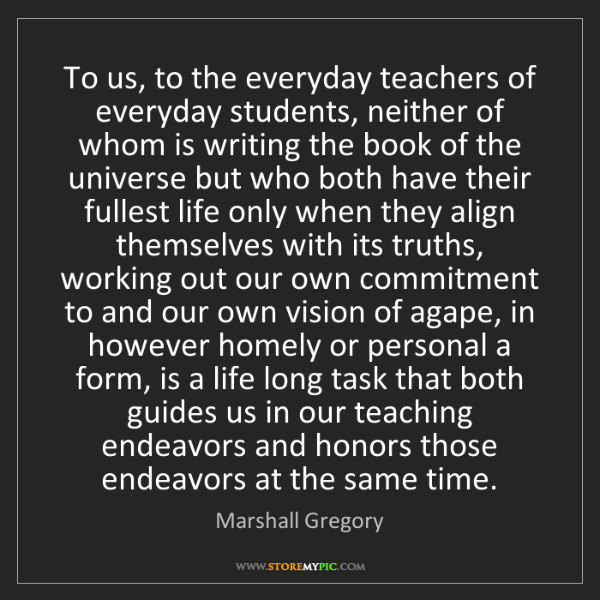 Marshall Gregory: To us, to the everyday teachers of everyday students,...